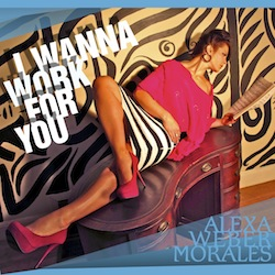 I Wanna Work For You by Alexa Weber Morales